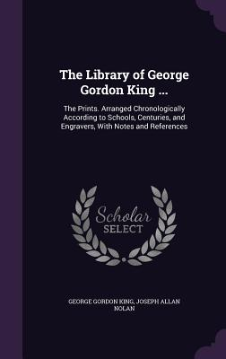 The Library of George Gordon King ...: The Prints. Arranged Chronologically According to Schools, Centuries, and Engravers, with Notes and References - King, George Gordon, and Nolan, Joseph Allan