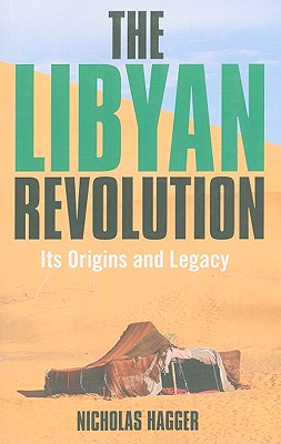 The Libyan Revolution: Its Origins and Legacy: A Memoir and Assessment - Hagger, Nicholas