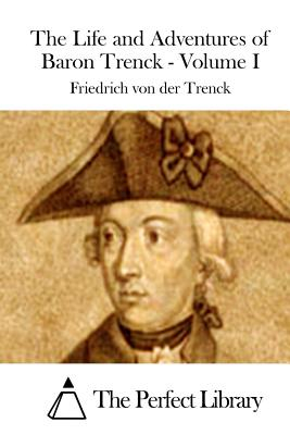 The Life and Adventures of Baron Trenck - Volume I - The Perfect Library (Editor), and Trenck, Friedrich Von Der