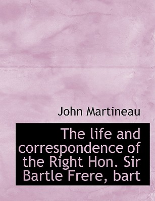 The Life and Correspondence of the Right Hon. Sir Bartle Frere, Bart - Martineau, John