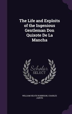 The Life and Exploits of the Ingenious Gentleman Don Quixote de la Mancha - Robinson, William Heath, and Jarvis, Charles