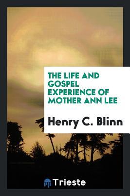 The Life and Gospel Experience of Mother Ann Lee - Blinn, Henry C