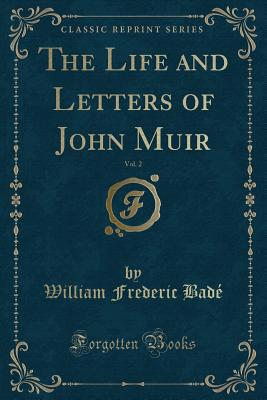 The Life and Letters of John Muir, Vol. 2 (Classic Reprint) - Bade, William Frederic