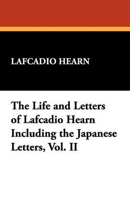 The Life and Letters of Lafcadio Hearn Including the Japanese Letters, Vol. II - Hearn, Lafcadio