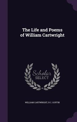The Life and Poems of William Cartwright - Cartwright, William, Sir, and Goffin, R C
