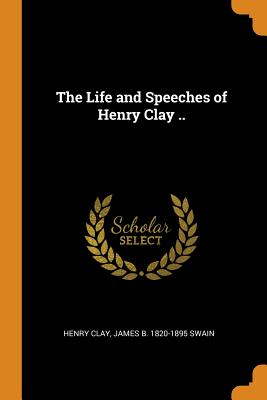 The Life and Speeches of Henry Clay .. - Clay, Henry, and Swain, James B 1820-1895
