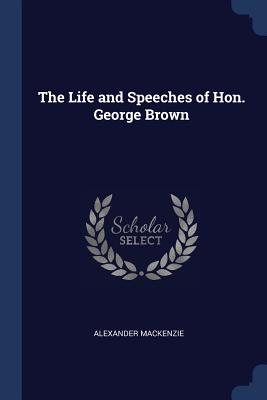The Life and Speeches of Hon. George Brown - MacKenzie, Alexander, Sir