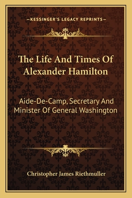 The Life and Times of Alexander Hamilton: Aide-de-Camp, Secretary and Minister of General Washington - Riethmuller, Christopher James