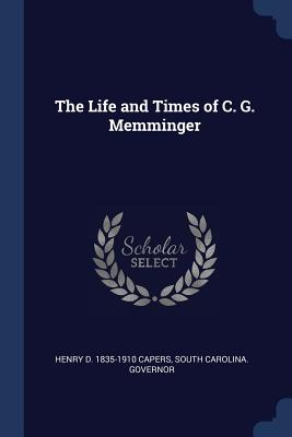 The Life and Times of C. G. Memminger - Capers, Henry D 1835-1910, and Governor, South Carolina