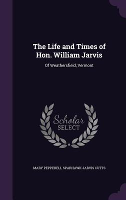 The Life and Times of Hon. William Jarvis: Of Weathersfield, Vermont - Cutts, Mary Pepperell Sparhawk Jarvis