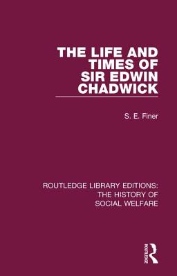 The Life and Times of Sir Edwin Chadwick - Finer, S. E.