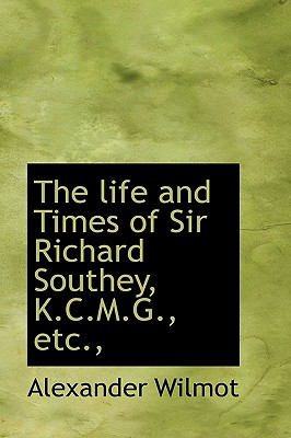 The Life and Times of Sir Richard Southey, K.C.M.G., Etc., - Wilmot, Alexander