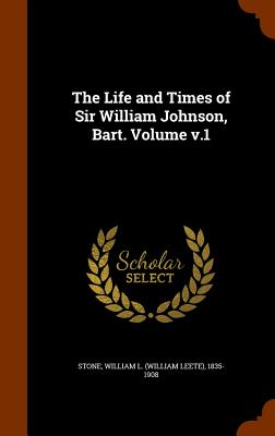 The Life and Times of Sir William Johnson, Bart. Volume V.1 - Stone, William L (William Leete) 1835- (Creator)