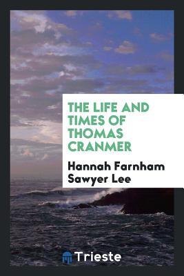 The Life and Times of Thomas Cranmer - Lee, Hannah Farnham Sawyer