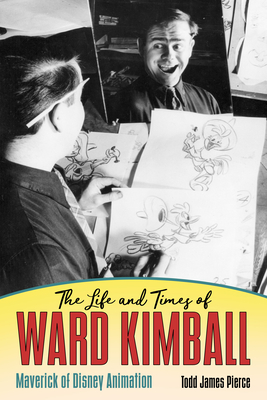 The Life and Times of Ward Kimball: Maverick of Disney Animation - Pierce, Todd James
