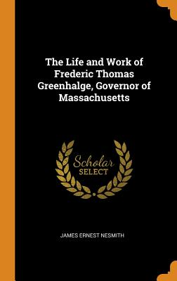 The Life and Work of Frederic Thomas Greenhalge, Governor of Massachusetts - Nesmith, James Ernest