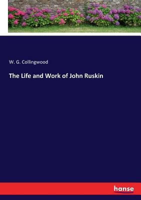 The Life and Work of John Ruskin - Collingwood, W G