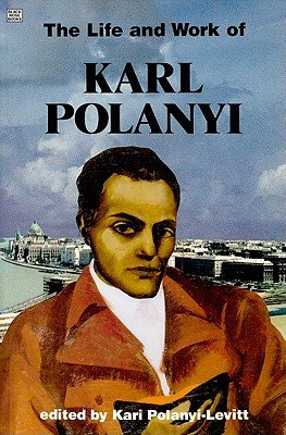 The Life and Work of Karl Polanyi: A Celebration - Polanyi-Levitt, Kari (Editor)