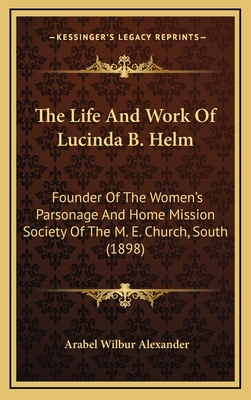 The Life and Work of Lucinda B. Helm: Founder of the Women's Parsonage and Home Mission Society of the M. E. Church, South (1898) - Alexander, Arabel Wilbur