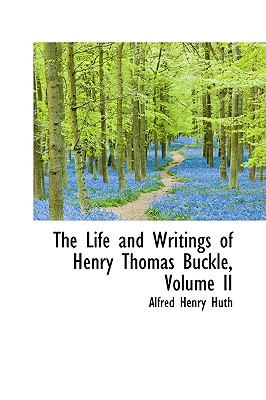 The Life and Writings of Henry Thomas Buckle, Volume II - Huth, Alfred Henry
