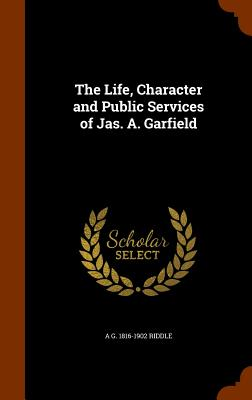 The Life, Character and Public Services of Jas. A. Garfield - Riddle, A G 1816-1902