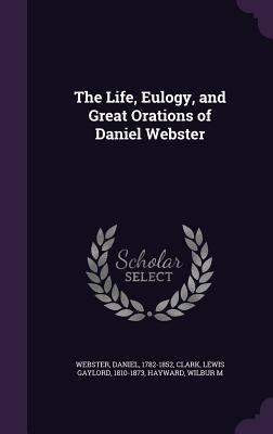 The Life, Eulogy, and Great Orations of Daniel Webster - Webster, Daniel, and Clark, Lewis Gaylord, and Hayward, Wilbur M