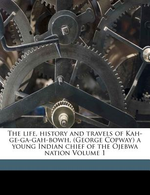 The Life, History, and Travels, of Kah-GE-Ga-Gah-Bowh (George Copway), a Young Indian Chief of the Ojebwa Nation, a Convert to the Christian Faith, an - Copway, George (Creator)