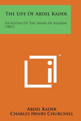The Life of Abdel Kader: Ex-Sultan of the Arabs of Algeria (1867) - Kader, Abdel, and Churchill, Charles Henry (Editor)