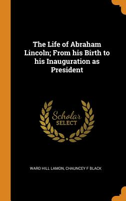 The Life of Abraham Lincoln; From His Birth to His Inauguration as President - Lamon, Ward Hill, and Black, Chauncey F