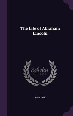The Life of Abraham Lincoln - Holland, Jg