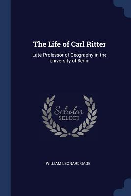 The Life of Carl Ritter: Late Professor of Geography in the University of Berlin - Gage, William Leonard