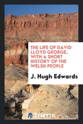 The Life of David Lloyd George, with a Short History of the Welsh People - Edwards, J Hugh
