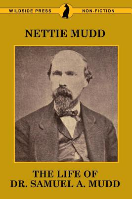 The Life of Dr. Samuel A. Mudd - Mudd, Nettie, and Mudd, Richard Dyer (Contributions by)