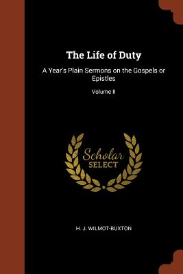 The Life of Duty: A Year's Plain Sermons on the Gospels or Epistles; Volume II - Wilmot-Buxton, H J