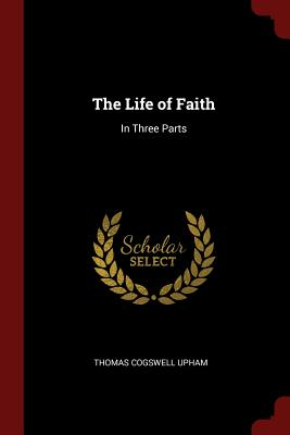 The Life of Faith: In Three Parts - Upham, Thomas Cogswell