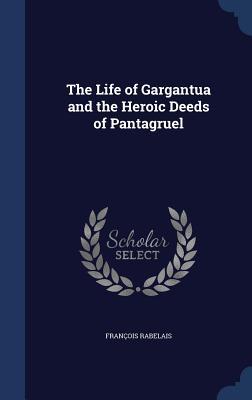 The Life of Gargantua and the Heroic Deeds of Pantagruel - Rabelais, Francois