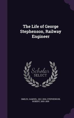 The Life of George Stephenson, Railway Engineer - Smiles, Samuel, Jr., and Stephenson, Robert