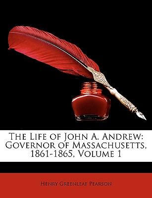 The Life of John A. Andrew: Governor of Massachusetts, 1861-1865, Volume 1 - Pearson, Henry Greenleaf