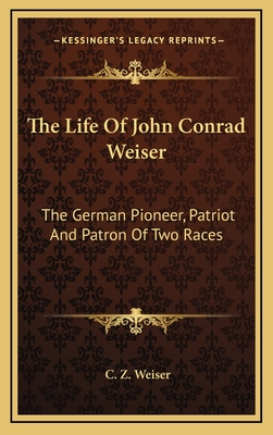 The Life of John Conrad Weiser: The German Pioneer, Patriot and Patron of Two Races - Weiser, C Z