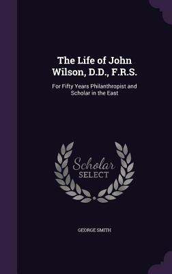 The Life of John Wilson, D.D., F.R.S.: For Fifty Years Philanthropist and Scholar in the East - Smith, George, Professor