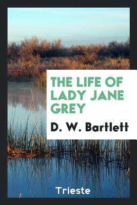 The Life of Lady Jane Grey - Bartlett, D W