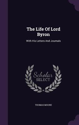 The Life of Lord Byron: With His Letters and Journals - Moore, Thomas