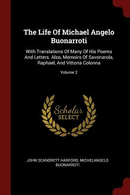 The Life of Michael Angelo Buonarroti: With Translations of Many of His Poems and Letters. Also, Memoirs of Savonarola, Raphael, and Vittoria Colonna; Volume 2 - Harford, John Scandrett