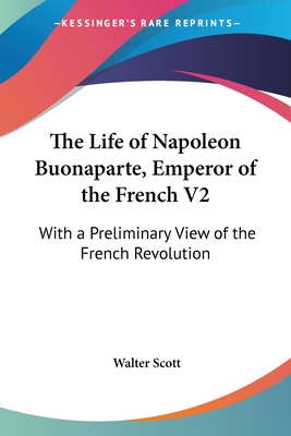 The Life of Napoleon Buonaparte, Emperor of the French V2: With a Preliminary View of the French Revolution - Scott, Walter, Sir