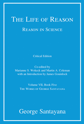 The Life of Reason or the Phases of Human Progress, Volume 7: Reason in Science, Volume VII, Book Five - Santayana, George, Professor, and Wokeck, Marianne S (Editor), and Coleman, Martin A (Editor)
