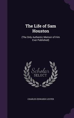 The Life of Sam Houston: (The Only Authentic Memoir of Him Ever Published) - Lester, Charles Edwards