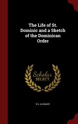 The Life of St. Dominic and a Sketch of the Dominican Order - Alemany, R S