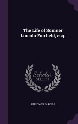 The Life of Sumner Lincoln Fairfield, Esq. - Fairfield, Jane Frazee