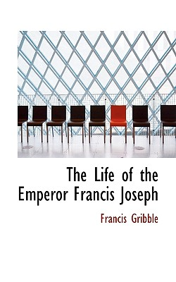 The Life of the Emperor Francis Joseph - Gribble, Francis