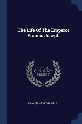 The Life of the Emperor Francis Joseph - Gribble, Francis Henry